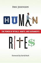 Human rites : the power of rituals, habits, and sacraments