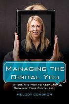 Managing the digital you : where and how to keep and organize your digital life