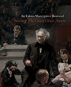 An Eakins masterpiece restored : seeing The Gross Clinic anew