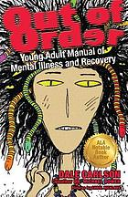 Out of order : young adult manual of mental illness and recovery : mental illnesses, personality disorders, learning problems, intellectual disabilities, treatment and recovery