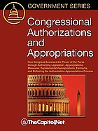 Congressional authorizations and appropriations : how Congress exercises the power of the purse through authorizing legislation, appropriations measures, supplemental appropriations, earmarks, and enforcing the authorization-appropriations process