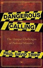 Dangerous calling : the unique challenges of pastoral ministry