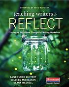 Teaching writers to reflect : strategies for a more thoughtful writing workshop