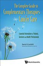 The Complete Guide to Complementary Therapies in Cancer Care: Essential Information for Patients, Survivors and Health Professionals (Complementary Therapies in Cancer Care).