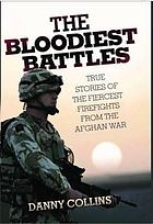 The bloodiest battles : true stories of the fiercest firefights from the Afghan War