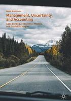 Management, uncertainty, and accounting : case studies, theoretical models, and useful strategies