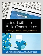 Using Twitter to build communities : a primer for libraries, archives, and museums