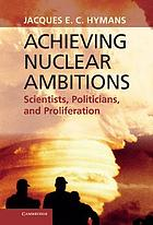 Achieving nuclear ambitions : scientists, politicians and proliferation