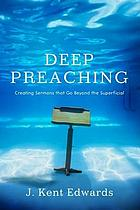 Deep preaching : creating sermons that go beyond the superficial