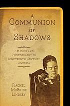 A communion of shadows. Religion and photography in nineteenth-century America.