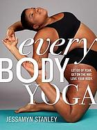 Every Body Yoga : Let Go of Fear. Get on the Mat. Love Your Body.