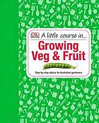 Growing veg and fruit : step-by-step advice for Australian gardeners
