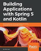 Building applications with Spring 5 and Kotlin : build scalable and reactive applications with Spring, combined with the productivity of Kotlin