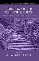 Builders of the Chinese church : pioneer Protestant missionaries and Chinese church leaders