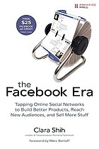 The Facebook era : tapping online social networks to build better products, reach new audiences, and sell more stuff