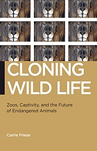 Cloning wild life : zoos, captivity, and the future of endangered animals