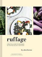 Ruffage : a practical guide to vegetables : 100+ recipes and 230+ variations
