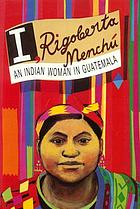 I, Rigoberta Menchú : an Indian woman in Guatemala