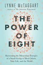 The power of eight : harnessing the miraculous energies of a small group to heal others, your life, and the world