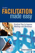 Facilitation made easy : practical tips to improve meetings & workshops
