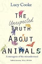 The unexpected truth about animals : a menagerie of the misunderstood