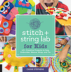 Stitch + string lab for kids : 40+ creative projects to sew, embroider, weave, wrap, and tie