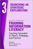 Framing Information Literacy : Teaching Grounded in Theory, Pedagogy, and Practice. 3, Searching as strategic exploration