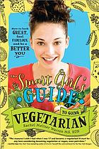 The smart girl's guide to going vegetarian : how to look great, feel fabulous and be a better you
