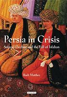 Persia in Crisis : Safavid Decline and the Fall of Isfahan.