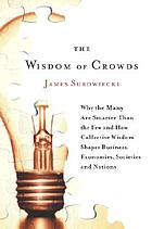 The wisdom of crowds : why the many are smarter than the few and how collective wisdom shapes business, economies, societies, and nations