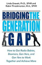 Bridging the generation gap : how to get radio babies, boomers, Gen Xers, and Gen Yers to work together and achieve more