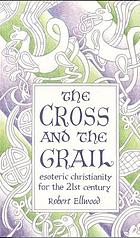 The Cross and the Grail : Esoteric Christianity for the 21st Century.