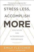 Stress less, accomplish more : meditation for extraordinary performance