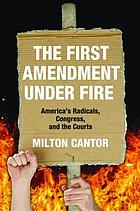 The First Amendment under fire : America's radicals, Congress, and the courts