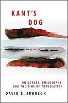 Kant's dog : on Borges, philosophy, and the time of translation