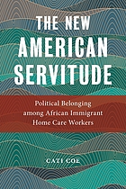 The new American servitude : political belonging among African immigrant home care workers