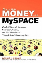 How to make money with MySpace : reach millions of customers, grow your business, and find your fortune through social networking sites