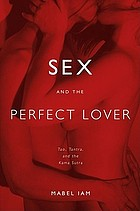 Sex and the perfect lover : Tao, Tantra, and the Kama sutra