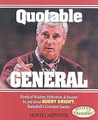 Quotable general : words of wisdom, motivation, and success by and about Bobby Knight, basketball's unrivaled teacher