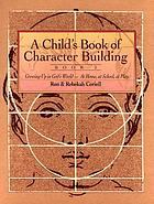 A child's book of character building : growing up in God's world-- at home, at school, at play
