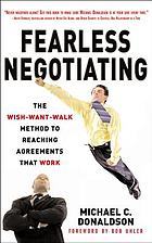 Fearless negotiating : the wish-want-walk method to reach solutions that work