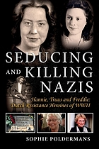 Seducing and killing Nazis : Hannie, Truus and Freddie: Dutch resistance heroines of WWII