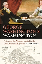 George Washington's Washington : visions for the National Capital in the Early American Republic