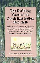 The defining years of the Dutch East Indies, 1942-1949 survivors' accounts of Japanese invasion and enslavement of Europeans and the revolution that created free Indonesia
