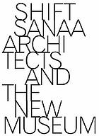 Shift: Sanaa and the New Museum : [is published on the occasion of the exhibition Kazuyo Sejima + Ryue Nishizawa/Sanaa: Recent work, March 28-June 15, 2008]