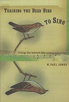 Teaching the dead bird to sing : living the hermit life without and within