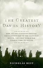 The greatest day in history : how, on the eleventh hour of the eleventh day of the eleventh month, the First World War finally came to an end