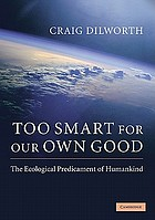 Too smart for our own good : the ecological predicament of humankind