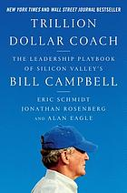 Trillion-dollar coach : the leadership playbook from Silicon Valley's Bill Campbell
