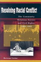 Resolving racial conflict : the Community Relations Service and civil rights, 1964-1989